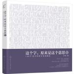 这个字,原来是这个意思.Ⅳ:100个汉字中的古代风俗史