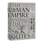 罗马帝国与丝绸之路(汇集一手珍稀史料,多维度解读帝国兴亡史,全景还原丝绸之路的繁荣与惊险)