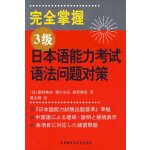 完全掌握3级日本语能力考试语法问题对策――新日语能力考试辅导经典:完全掌握系列