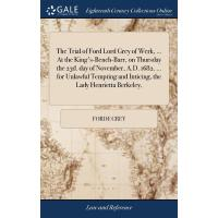 The Trial of Ford Lord Grey of Werk, ... At the King's-Benc